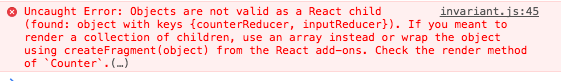 【Redux】Uncaught Error: Objects are not valid as a React child (found: object with keys {counterReducer, inputReducer}). If you meant to render a collection of children, use an array instead or wrap the object using createFragment(object) from the React add-ons. Check the render method of `Component`.(…)