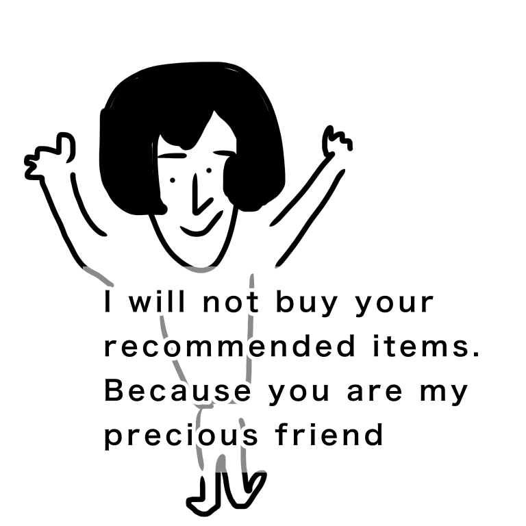 I will not buy your recommended items. Because you are my precious friend